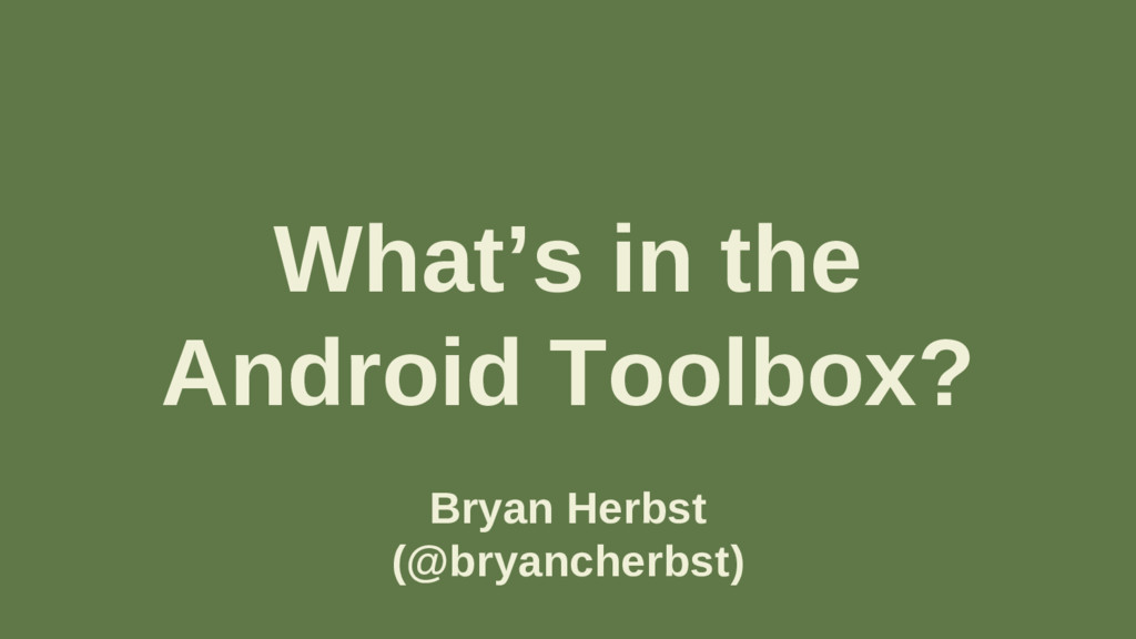 What's in the Android Toolbox? Bryan Herbst (@b...