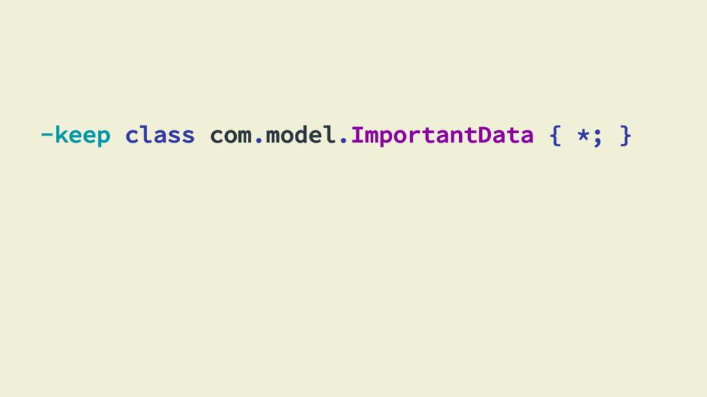 -keep class com.model.ImportantData { *; }