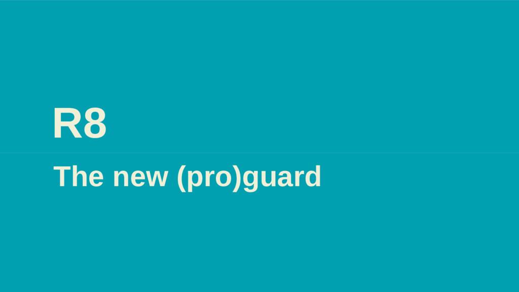 R8 The new (pro)guard