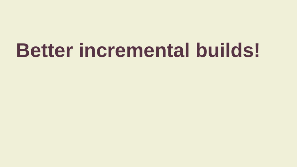 Better incremental builds!