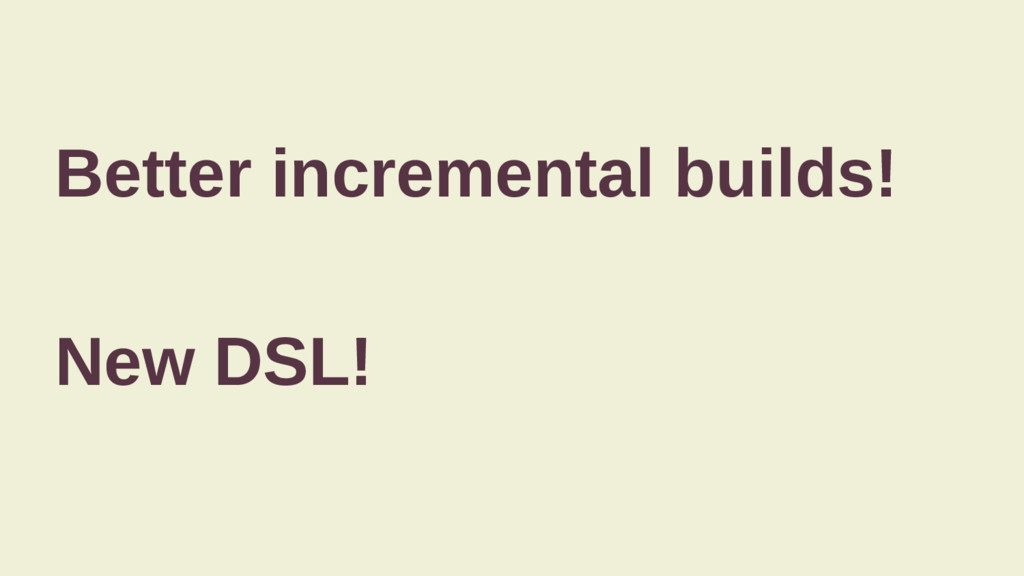 Better incremental builds! New DSL!