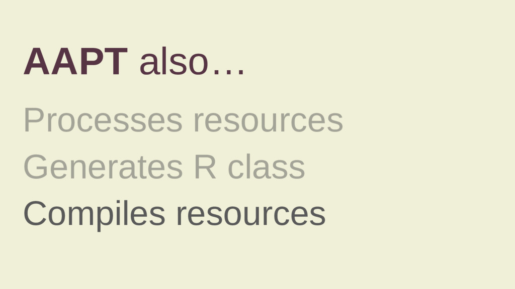 AAPT also… Processes resources Generates R clas...