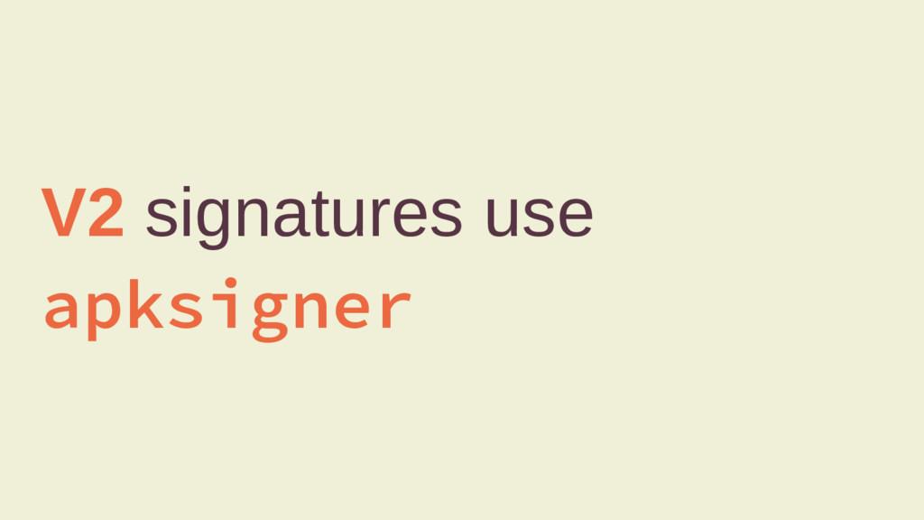 V2 signatures use apksigner