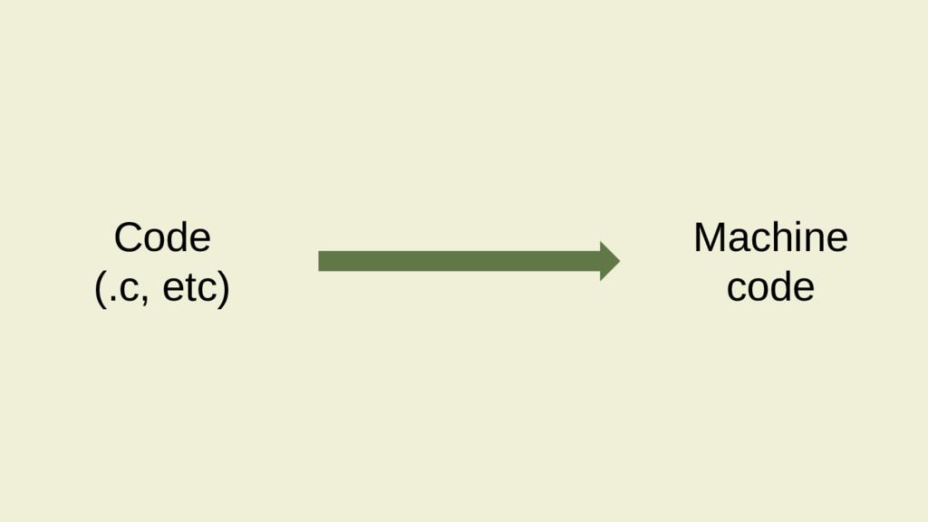 Code (.c, etc) Machine code