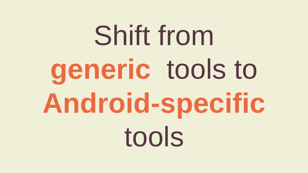 Shift from generic tools to Android-specific to...