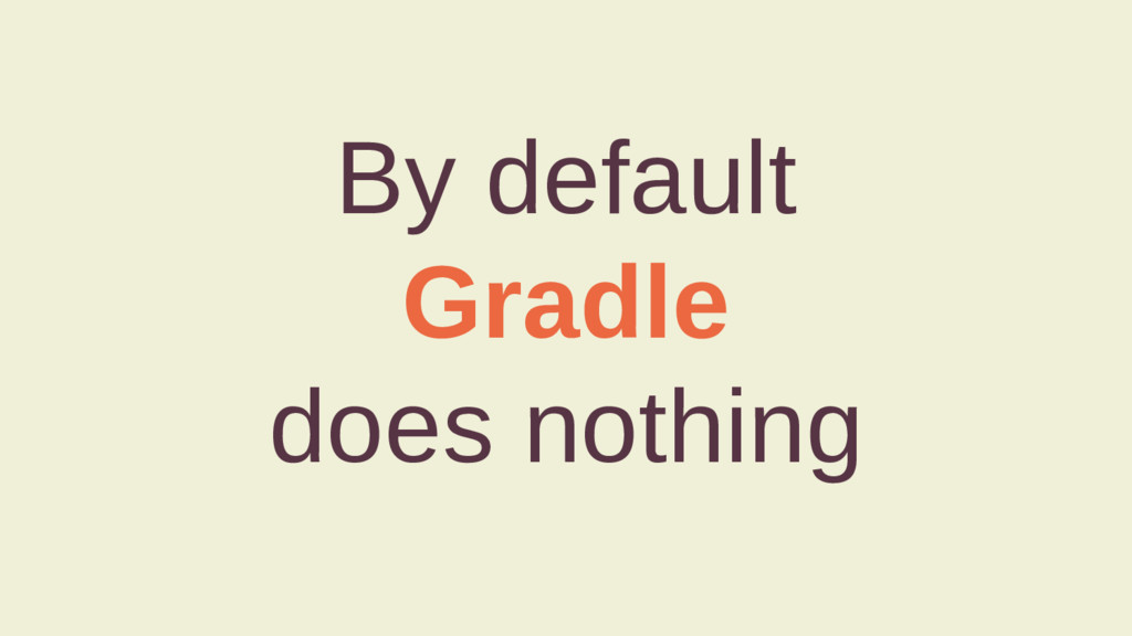 By default Gradle does nothing