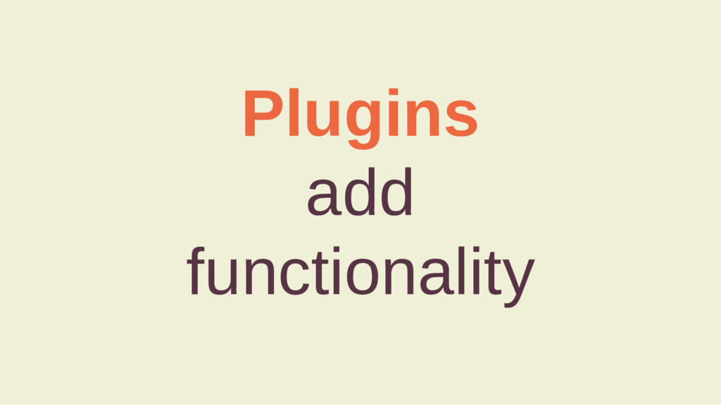 Plugins add functionality