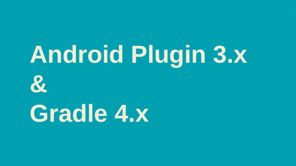 Android Plugin 3.x & Gradle 4.x