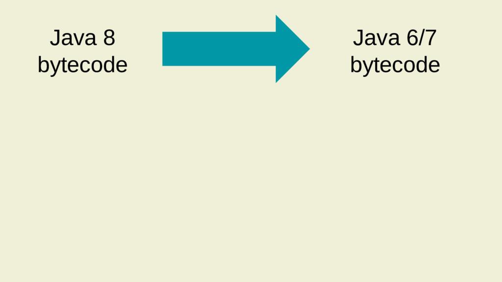 Java 8 bytecode Java 6/7 bytecode