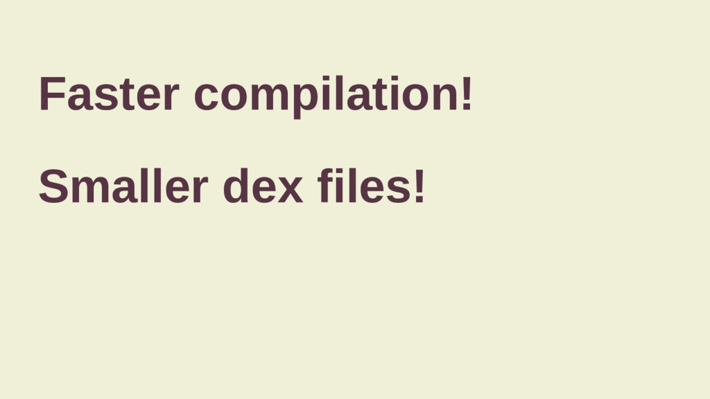Faster compilation! Smaller dex files!
