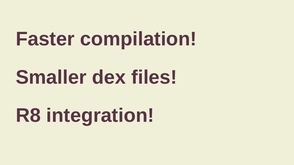 Faster compilation! Smaller dex files! R8 integ...
