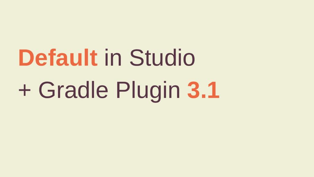 Default in Studio + Gradle Plugin 3.1