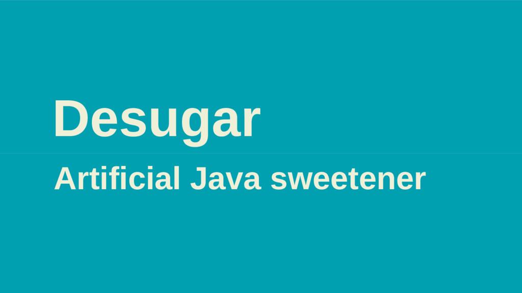 Desugar Artificial Java sweetener