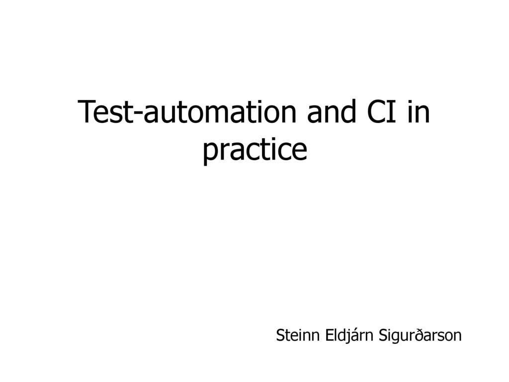 Test-automation and CI in practice Steinn Eldjá...