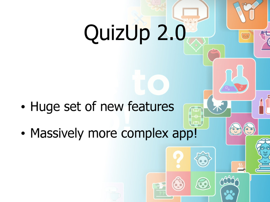 QuizUp 2.0 • Huge set of new features • Massive...