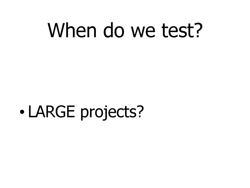 When do we test? • LARGE projects?