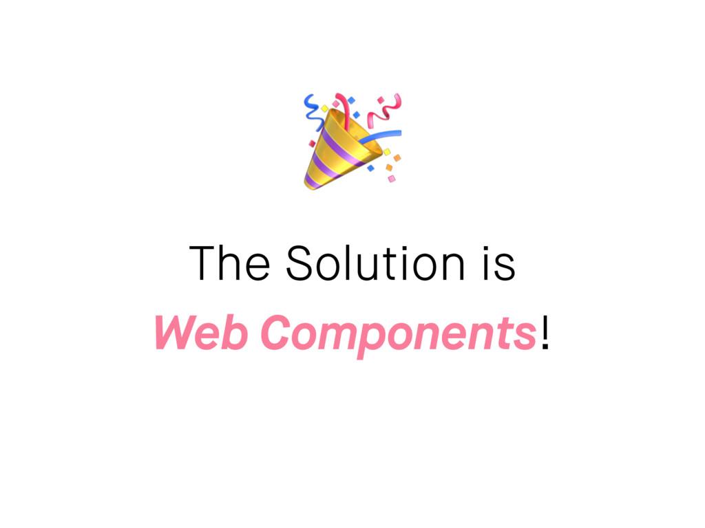 The Solution is Web Components!