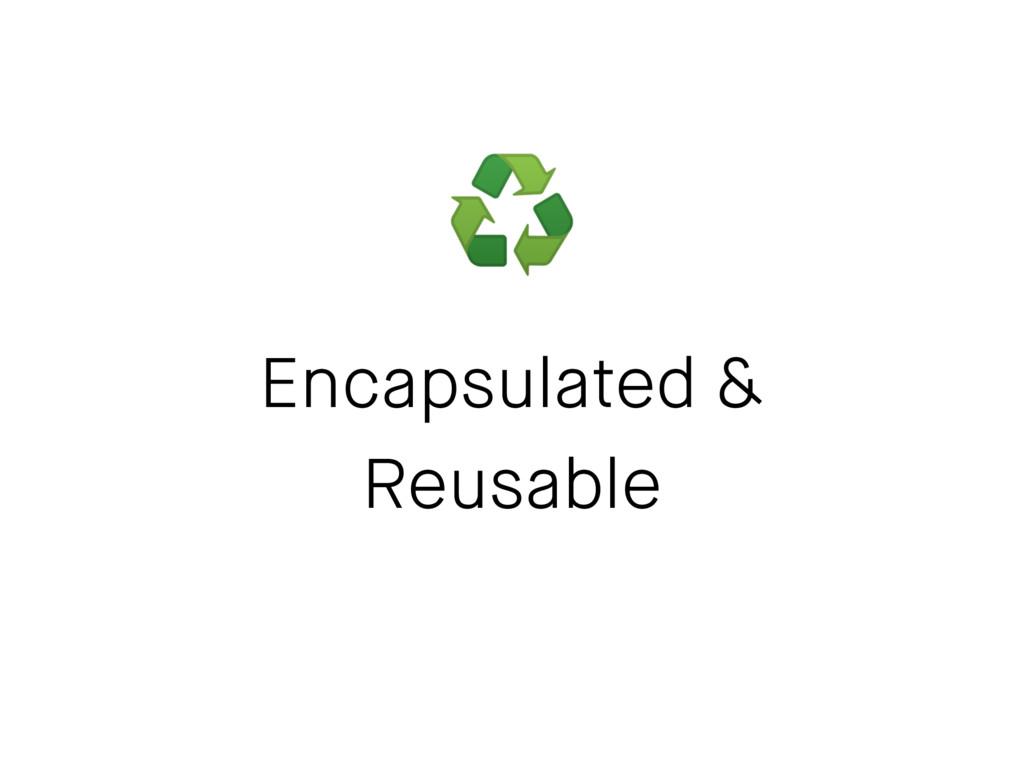 Encapsulated & Reusable