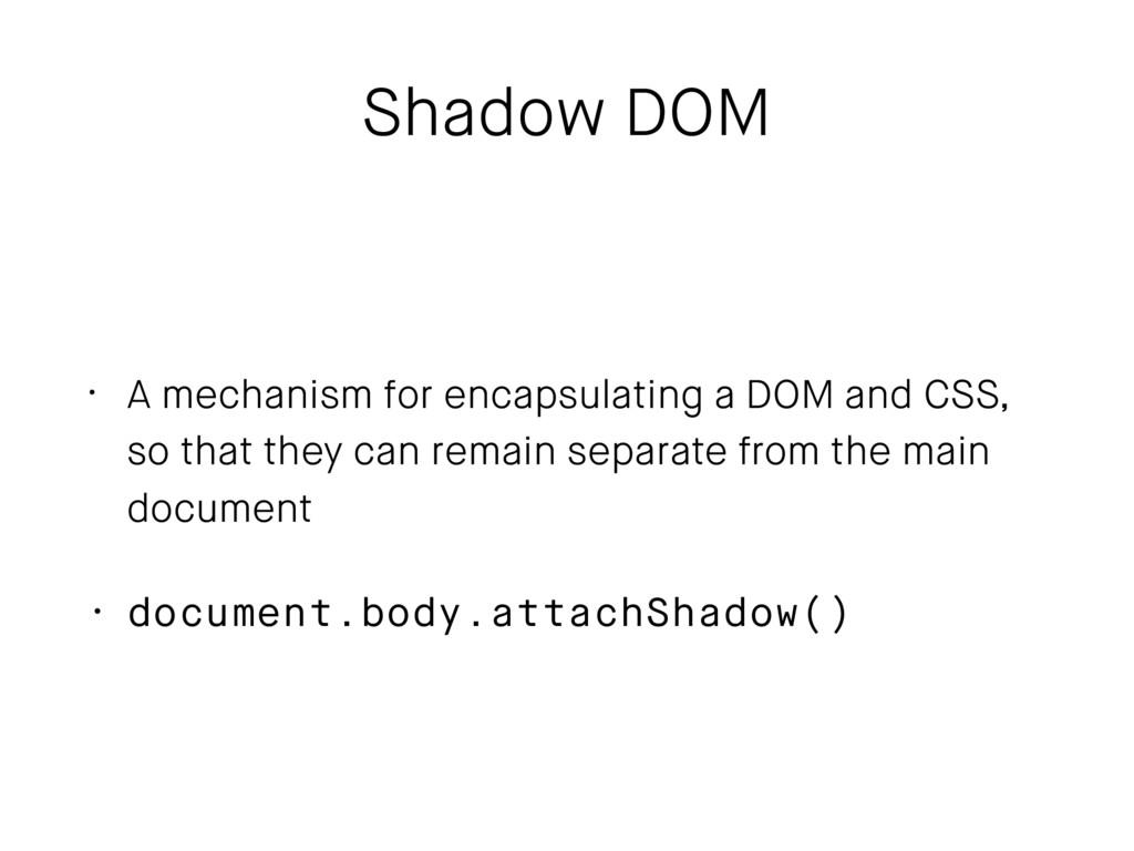 Shadow DOM • A mechanism for encapsulating a DO...