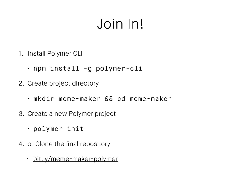 Join In! 1. Install Polymer CLI • npm install -...