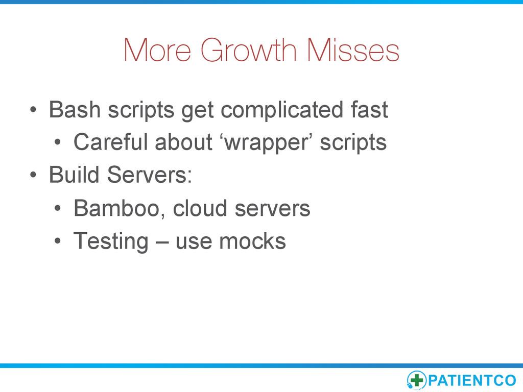 More Growth Misses • Bash scripts get complic...