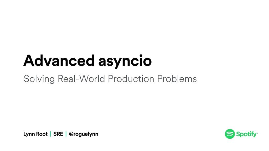 Advanced asyncio Lynn Root | SRE | @roguelynn S...