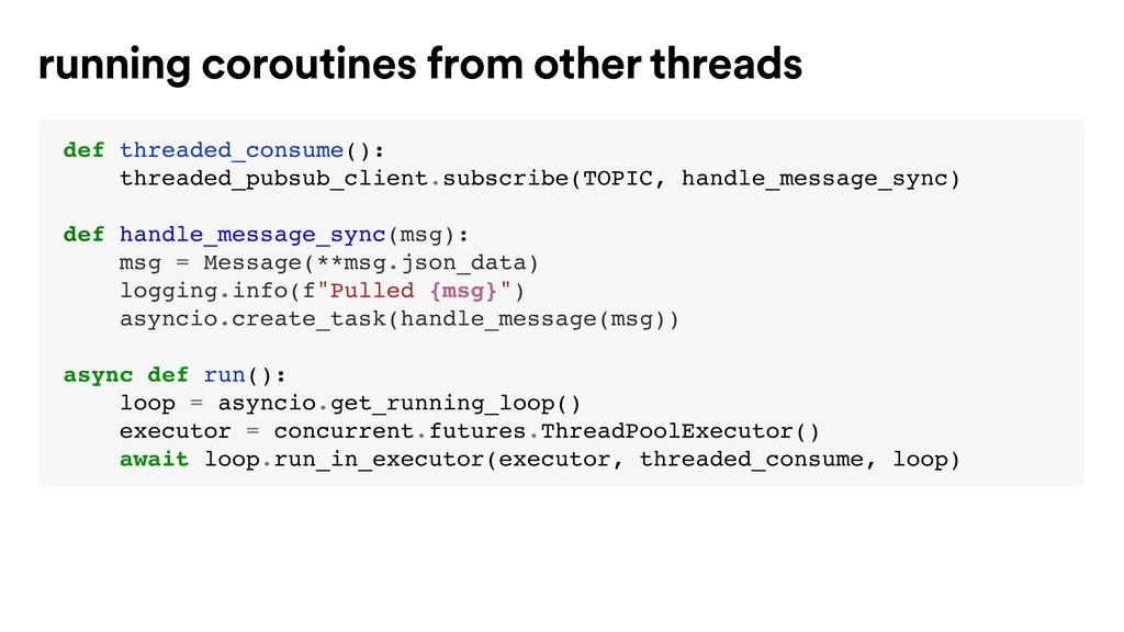 def threaded_consume(): threaded_pubsub_client....