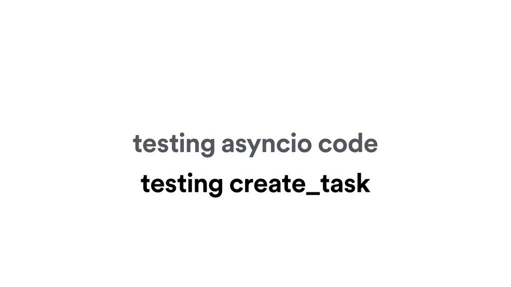 testing asyncio code testing create_task