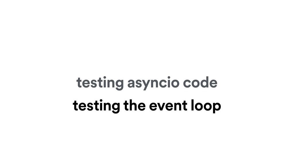 testing asyncio code testing the event loop