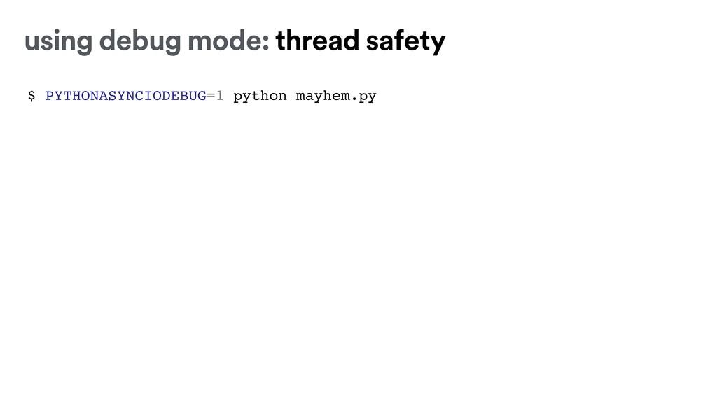 $ PYTHONASYNCIODEBUG=1 python mayhem.py using d...