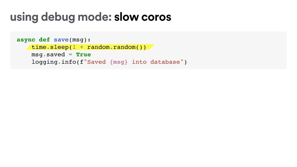 using debug mode: slow coros async def save(msg...