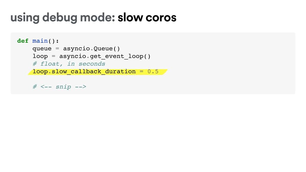 using debug mode: slow coros def main(): queue ...