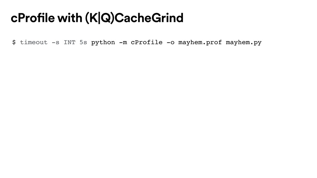 $ timeout -s INT 5s python -m cProfile -o mayhe...