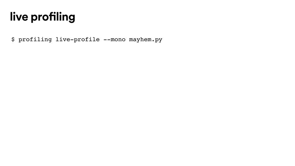 $ profiling live-profile --mono mayhem.py live ...