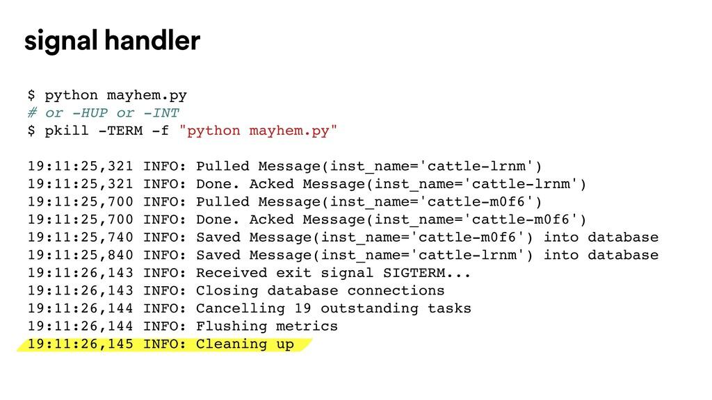 signal handler $ python mayhem.py # or -HUP or ...