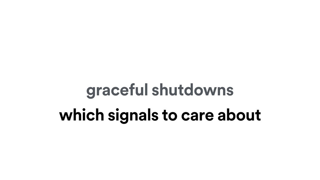 graceful shutdowns which signals to care about