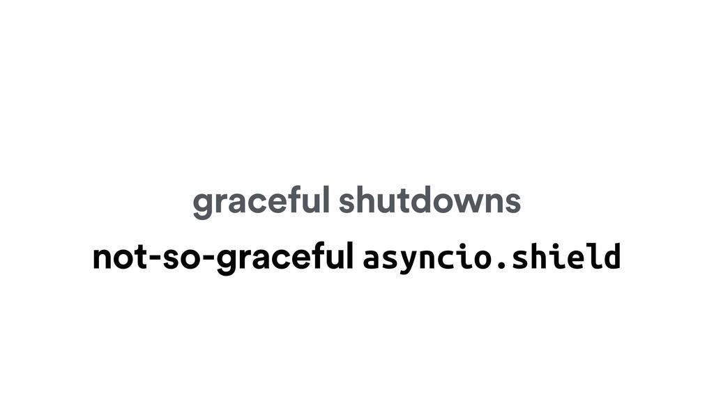 graceful shutdowns not-so-graceful asyncio.shie...