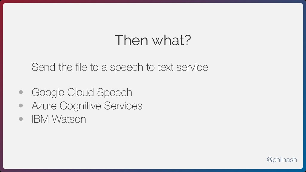 Then what? Send the file to a speech to text ser...