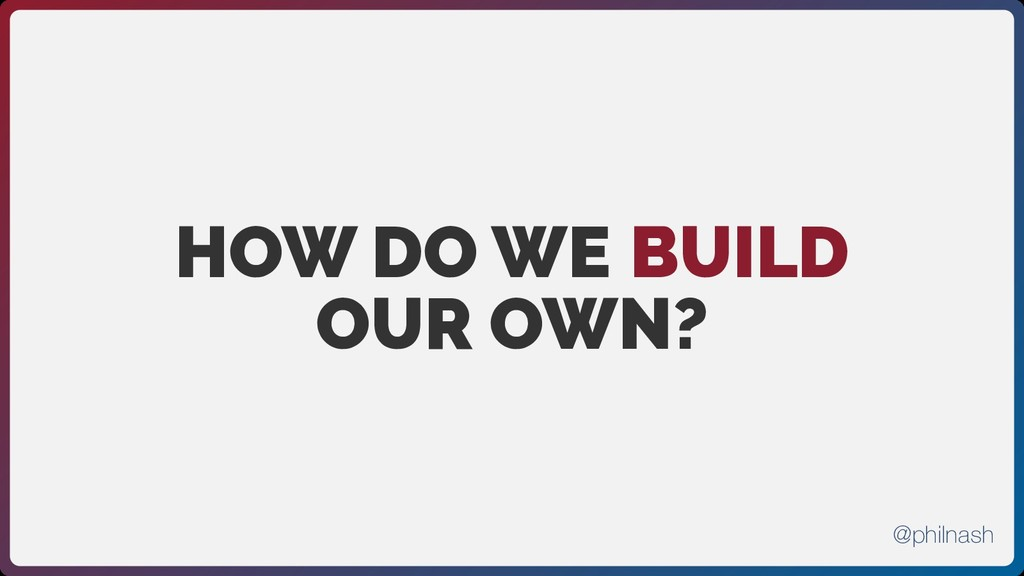 HOW DO WE BUILD OUR OWN? @philnash