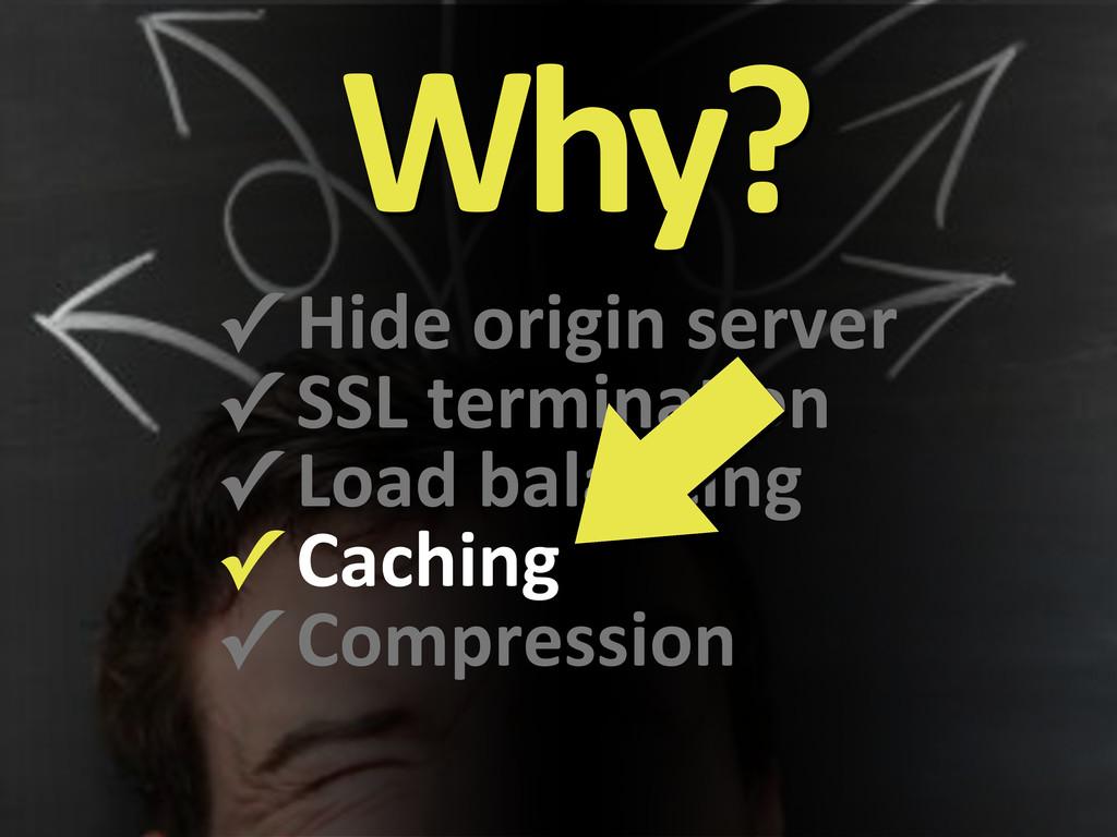 Why? ✓#Hide#origin#server ✓#SSL#termina9on ✓#Lo...