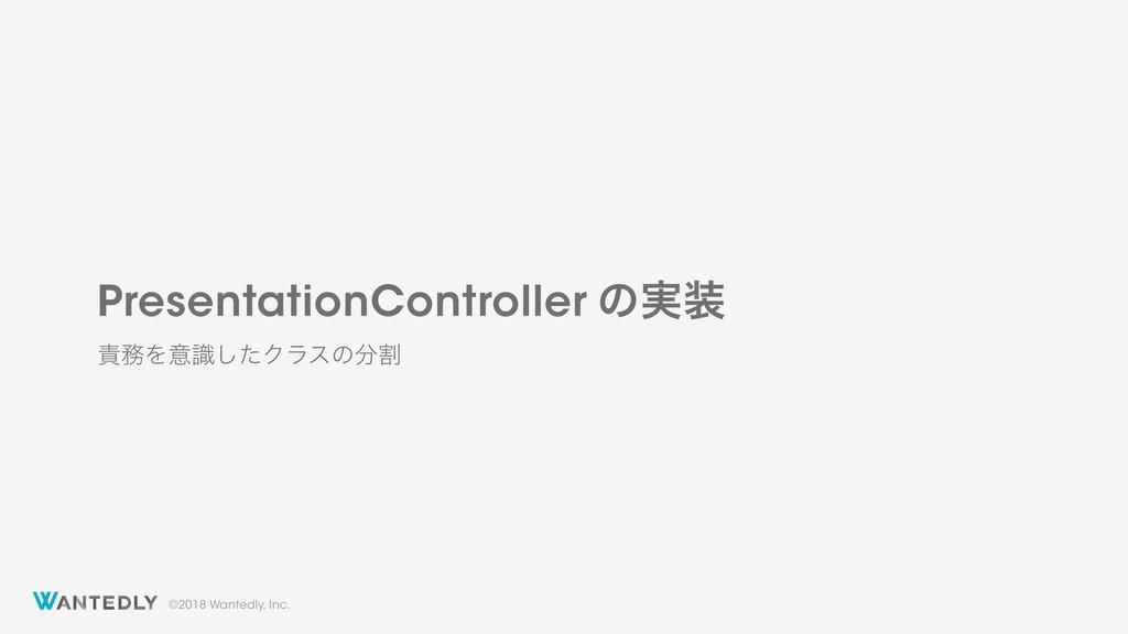 ©2018 Wantedly, Inc. PresentationController ͷ࣮...