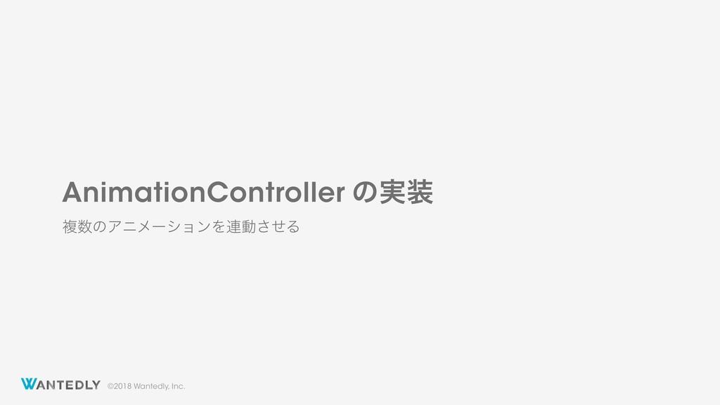 ©2018 Wantedly, Inc. AnimationController ͷ࣮ ෳ...