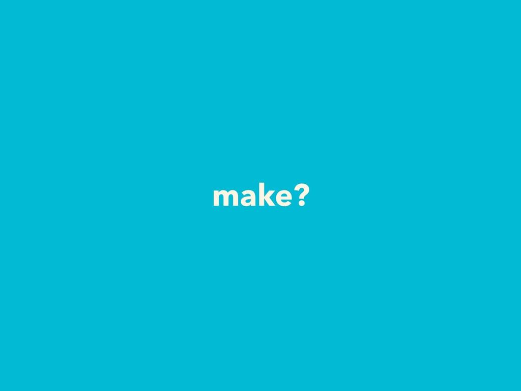 make?