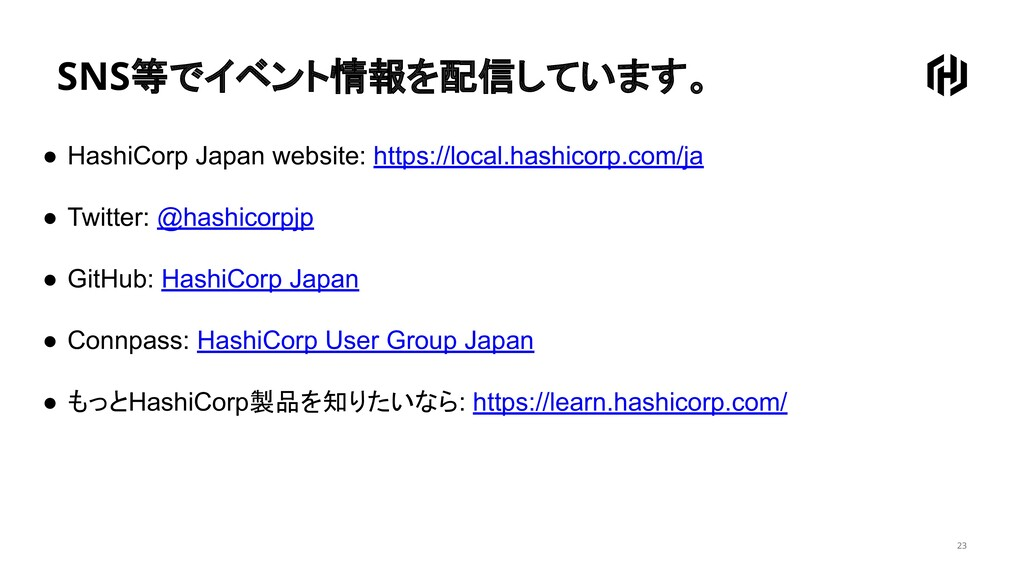 SNS等でイベント情報を配信しています。 23 ● HashiCorp Japan websi...