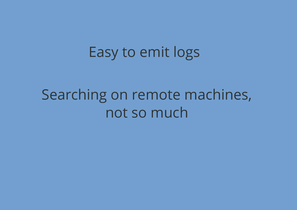 Easy to emit logs Searching on remote machines,...