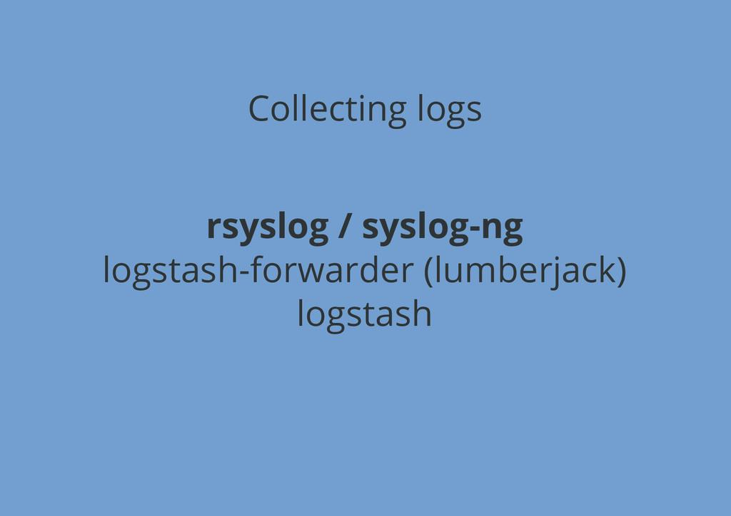 Collecting logs rsyslog / syslog-ng logstash-fo...