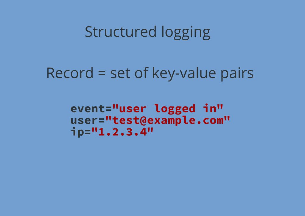 Structured logging Record = set of key-value pa...