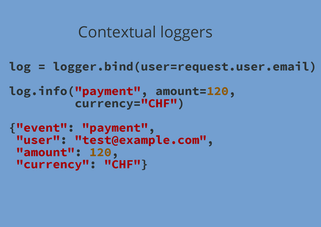 Contextual loggers log = logger.bind(user=reque...