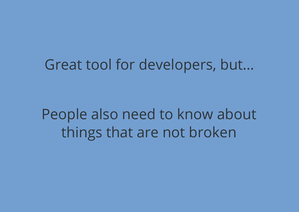Great tool for developers, but… People also nee...