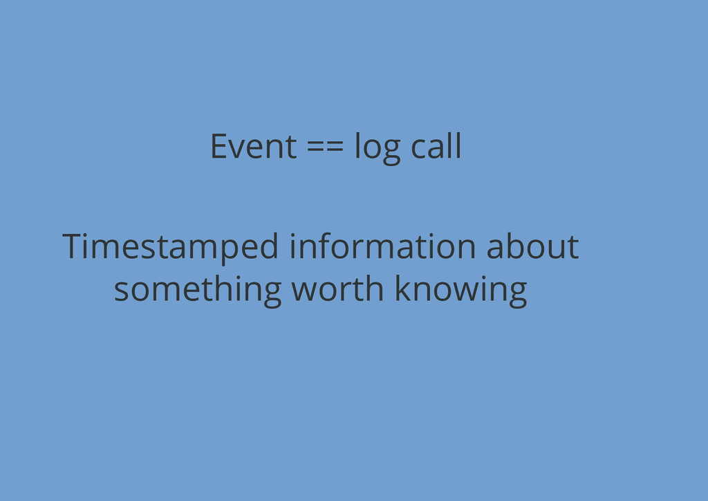 Event == log call Timestamped information about...